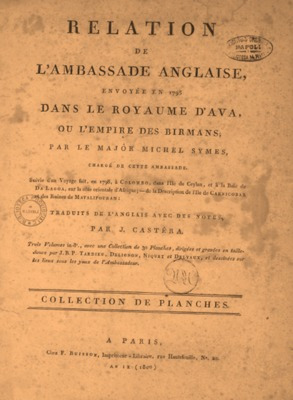 Relation de l'ambassade anglaise, envoyée en 1795 dans le Royaume d'Ava, ou l'Empire des Birmans par le Major  Michel Symes ... Suivie d'un voyage fait, en 1798, à Colombo, dans l'Ile de Ceylan et à la Baie de Da Lagoa, sur la cote orientale d'Afrique;  -de la description de l'Ile de Carnicobar et des ruines de Mavalipouram:  Traduits de l'anglais avec des notes, par J. Castéra