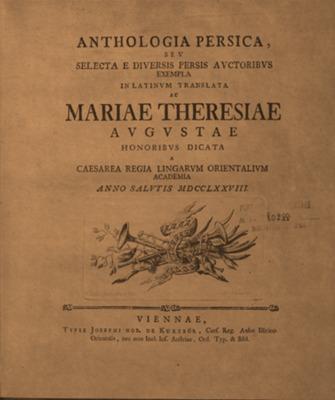 Anthologia persica, seu selecta e diuersis persis auctoribus exempla in Latinum translata ac Mariae Theresiae Augustae honoribus dicata a Caesarea Regia Lingarum Orientalium Academia