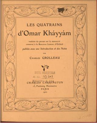 Les quatrains d'Omar Khayyam / traduits du Persan sur le manuscrit conservé à la Bodleian Library d'Oxford, publiés avec une introduction et des notes par Charles Grolleau